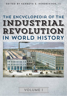 The Encyclopedia of the Industrial Revolution in World History - The Encyclopedia of the Industrial Revolution in World History (Hardback)