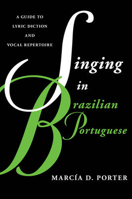 Singing in Brazilian Portuguese: A Guide to Lyric Diction and Vocal Repertoire - Guides to Lyric Diction (Paperback)