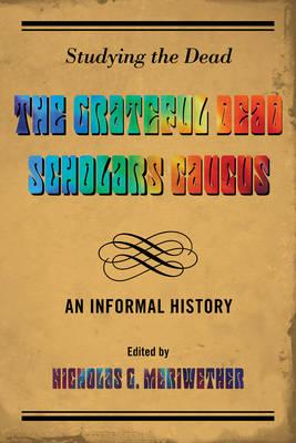 Studying the Dead: The Grateful Dead Scholars Caucus, An Informal History (Hardback)