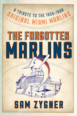 The Forgotten Marlins: A Tribute to the 1956-1960 Original Miami Marlins (Paperback)