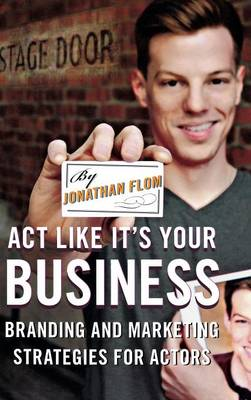 Act Like It's Your Business: Branding and Marketing Strategies for Actors (Hardback)
