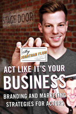 Act Like It's Your Business: Branding and Marketing Strategies for Actors (Paperback)