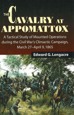 The Cavalry at Appomattox: A Tactical Study of Mounted Operations During the Civil War's Climactic Campaign, March 27-9 April 1865 (Hardback)