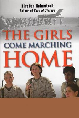 Girls Come Marching Home: Stories of Women Warriors Returning from the War in Iraq (Hardback)