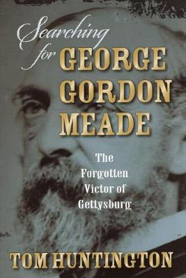 Searching for George Gordon Meade: The Forgotten Victor of Gettysburg (Hardback)