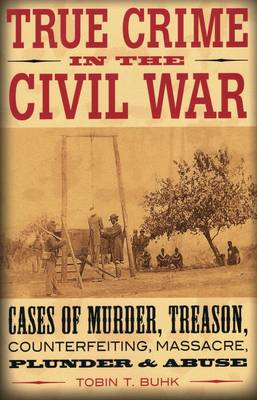 True Crime in the Civil War: Cases of Murder, Treason, Counterfeiting, Massacre, Plunder, and Abuse - True Crime (Paperback)