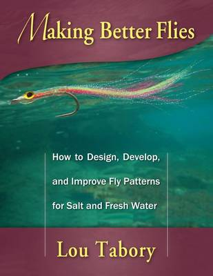 Making Better Flies: How to Design, Develop, and Improve Fly Patterns for Salt and Fresh Water (Paperback)