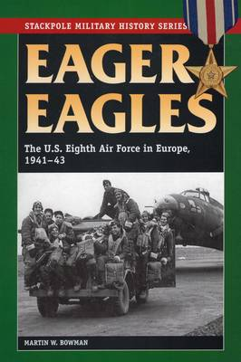 Eager Eagles: The Us Eighth Air Force in Europe, 1941-43 - Stackpole Military History (Paperback)