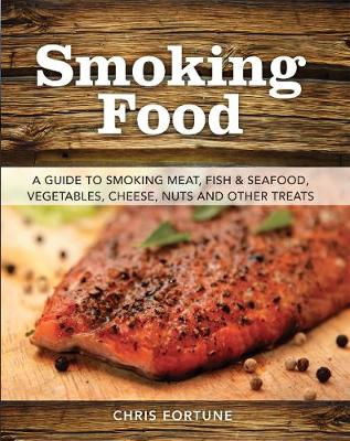 Smoking Food: A Guide to Smoking Meat, Fish & Seafood, Vegetables, Cheese, Nuts and Other Treats (Paperback)