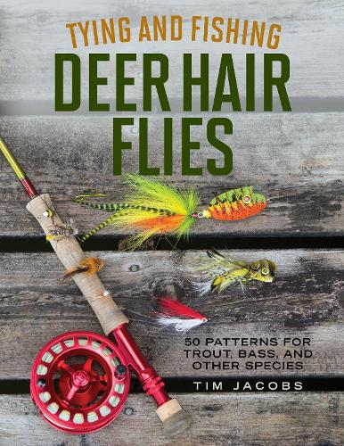 Tying and Fishing Deer Hair Flies: 50 Patterns for Trout, Bass, and Other Species (Paperback)