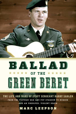 Ballad of the Green Beret: The Life and Wars of Staff Sergeant Barry Sadler from the Vietnam War and Pop Stardom to Murder and an Unsolved, Violent Death (Hardback)