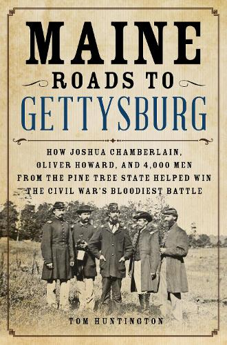 Maine Roads to Gettysburg: How Joshua Chamberlain, Oliver Howard, and 4,000 Men from the Pine Tree State Helped Win the Civil War's Bloodiest Battle (Hardback)