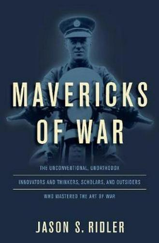 Mavericks of War: The Unconventional, Unorthodox Innovators and Thinkers, Scholars, and Outsiders Who Mastered the Art of War (Hardback)