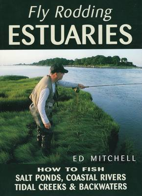 Fly Rodding Estuaries: How to Fish Salt Ponds, Coastal Rivers, Tidal Creeks & Backwaters (Paperback)