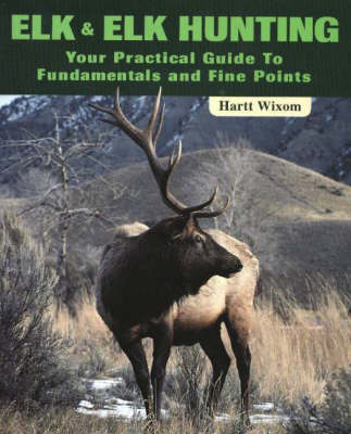 Elk and Elk Hunting: Your Practical Guide to Fundamentals and Fine Points (Paperback)