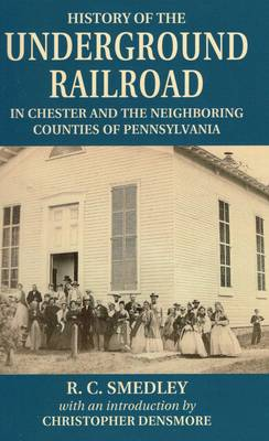 History of the Underground Railroad: In Chester and the Neighboring Counties of Pennsylvania (Paperback)