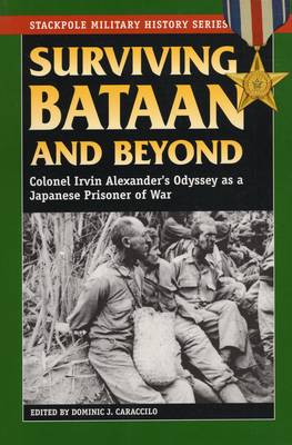 Surviving Bataan and Beyond: Col. Irvin Alexander's Odyssey as a Japanese Prisoner of War - Stackpole Military History Series (Paperback)