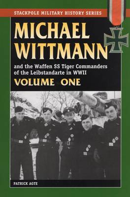 Michael Wittmann and the Waffen Ss Tiger Commanders of the Leibstandarte in World War 2, Vol. 1 - Stackpole Military History Series (Paperback)