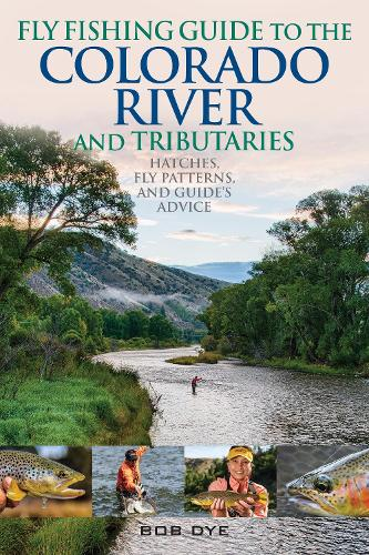 Fly Fishing Guide to the Colorado River and Tributaries: Hatches, Fly Patterns, and Guide's Advice (Paperback)