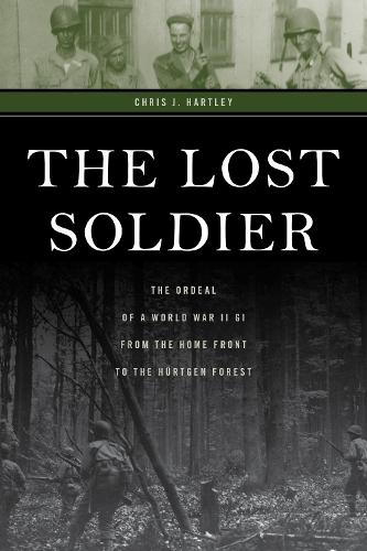 The Lost Soldier: The Ordeal of a World War II GI from the Home Front to the Hurtgen Forest (Hardback)