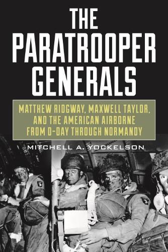 The Paratrooper Generals: Matthew Ridgway, Maxwell Taylor, and the American Airborne from D-Day Through Normandy (Hardback)