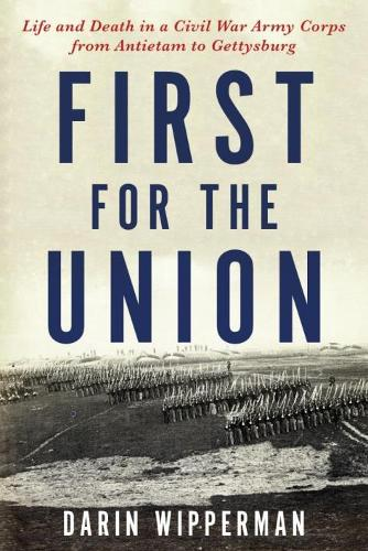 First for the Union: Life and Death in a Civil War Army Corps from Antietam to Gettysburg (Hardback)