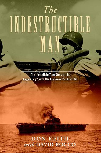 The Indestructible Man: The Incredible True Story of the Legendary Sailor the Japanese Couldn't Kill (Hardback)