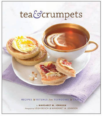 Tea and Crumpets: Recipes and Rituals from Tea Rooms and Cafes (Hardback)