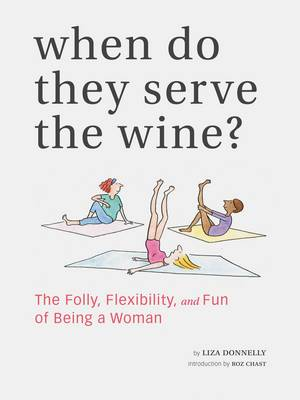 When Do They Serve the Wine?: The Folly, Flexibility, and Fun of Being a Woman (Hardback)