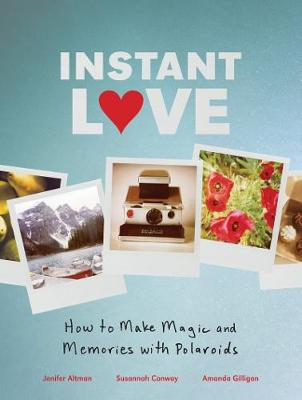 Instant Love How to Make Magic and Memories with Polaroids (Hardback)