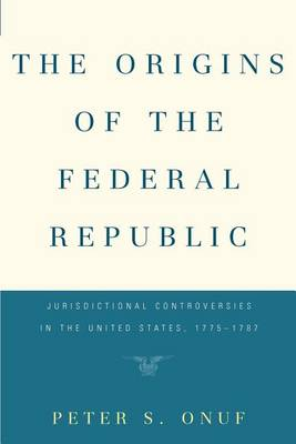 The Origins of the Federal Republic: Jurisdictional Controversies in the United States, 1775-1787 (Paperback)