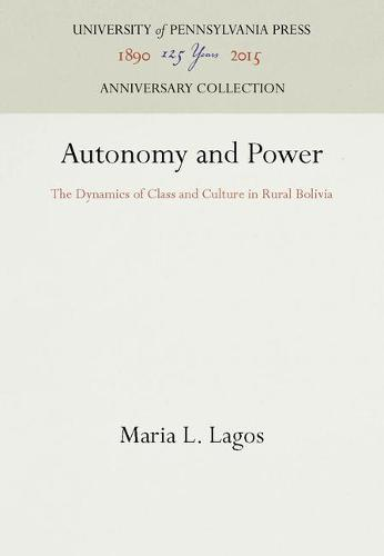 Autonomy and Power: The Dynamics of Class and Culture in Rural Bolivia (Paperback)