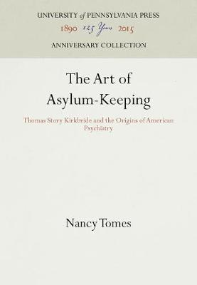 The Art of Asylum-Keeping: Thomas Story Kirkbride and the Origins of American Psychiatry - Studies in Health, Illness, and Caregiving (Hardback)