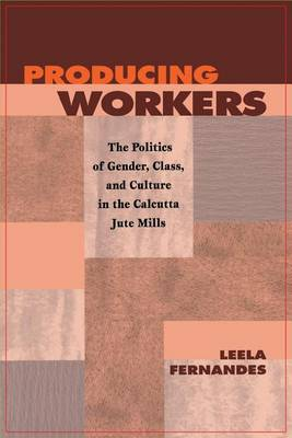 Producing Workers: The Politics of Gender, Class, and Culture in the Calcutta Jute Mills - Critical Histories (Paperback)