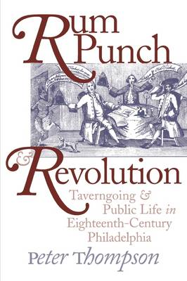 Rum Punch and Revolution: Taverngoing and Public Life in Eighteenth-Century Philadelphia - Early American Studies (Paperback)