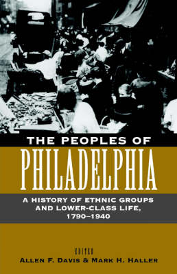 The Peoples of Philadelphia: A History of Ethnic Groups and Lower-Class Life, 1790-1940 - Pennsylvania Paperbacks (Paperback)