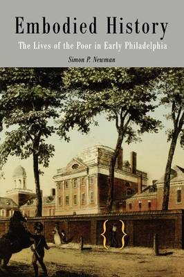 Embodied History: The Lives of the Poor in Early Philadelphia - Early American Studies (Paperback)