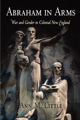Abraham in Arms: War and Gender in Colonial New England - Early American Studies (Paperback)