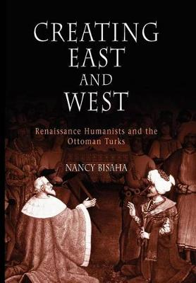 Creating East and West: Renaissance Humanists and the Ottoman Turks (Paperback)