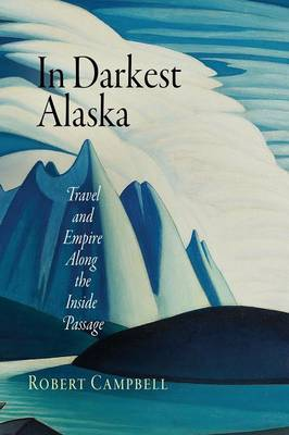In Darkest Alaska: Travel and Empire Along the Inside Passage - Nature and Culture in America (Paperback)
