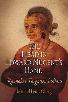 The Head in Edward Nugent's Hand: Roanoke's Forgotten Indians - Early American Studies (Paperback)