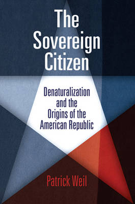 The Sovereign Citizen: Denaturalization and the Origins of the American Republic - Democracy, Citizenship, and Constitutionalism (Paperback)