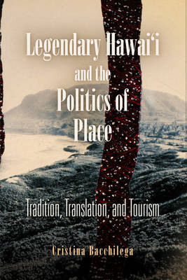 Legendary Hawai'i and the Politics of Place: Tradition, Translation, and Tourism (Paperback)