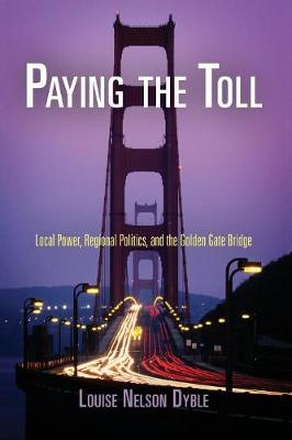 Paying the Toll: Local Power, Regional Politics, and the Golden Gate Bridge - American Business, Politics, and Society (Paperback)