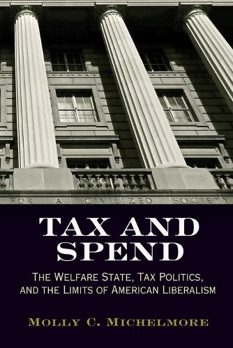 Tax and Spend: The Welfare State, Tax Politics, and the Limits of American Liberalism - Politics and Culture in Modern America (Paperback)