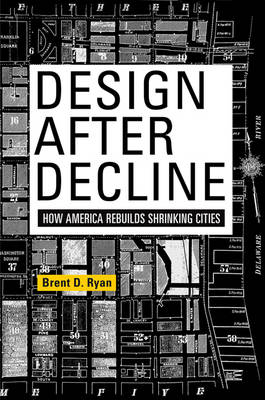 Design After Decline: How America Rebuilds Shrinking Cities - The City in the Twenty-First Century (Paperback)