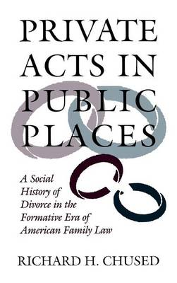 Private Acts in Public Places: A Social History of Divorce in the Formative Era of American Family Law (Hardback)