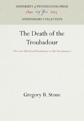 The Death of the Troubadour: The Late Medieval Resistance to the Renaissance (Hardback)