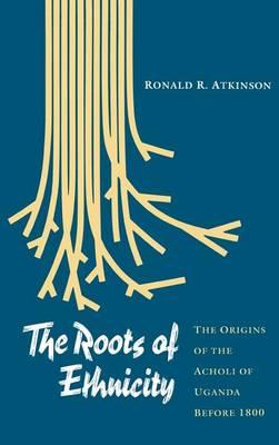 The Roots of Ethnicity: The Origins of the Acholi of Uganda Before 1800 - The Ethnohistory Series (Hardback)