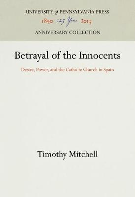 Betrayal of the Innocents: Desire, Power, and the Catholic Church in Spain (Hardback)